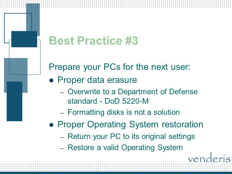 Best Practice #3 Prepare your PCs for the next user: Proper data erasure – Overwrite to a Department of Defense standard - DoD 5220-M – Formatting disks is not a solution Proper Operating System restoration – Return your PC to its original settings – Restore a valid Operating System