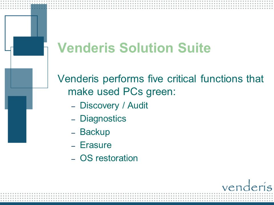 Venderis Solution Suite Venderis performs five critical functions that make used PCs green: – Discovery / Audit – Diagnostics – Backup – Erasure – OS restoration