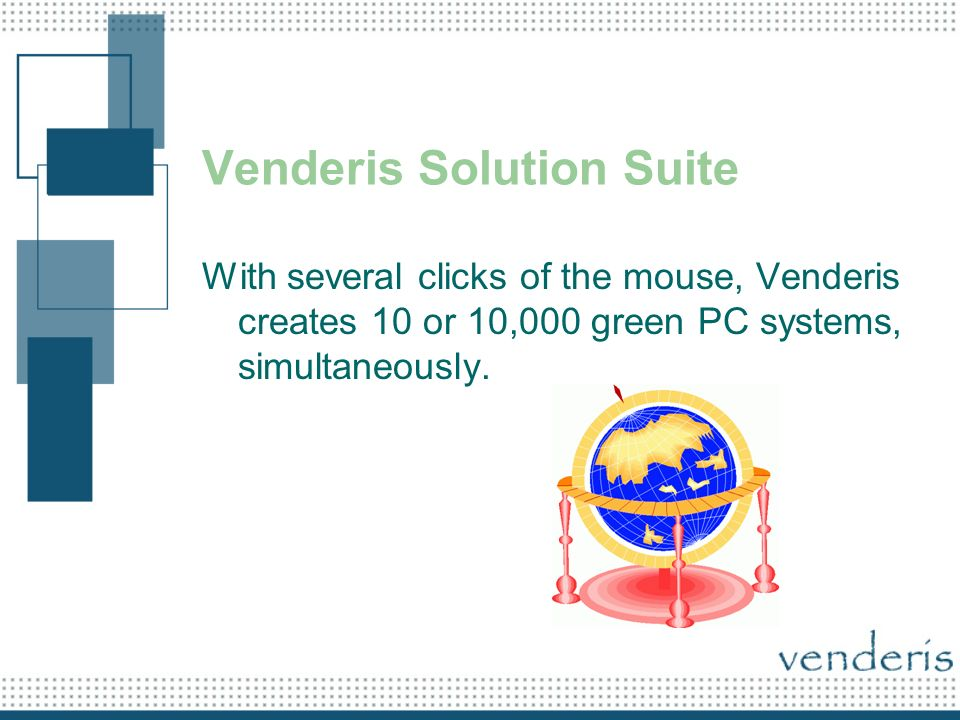 Venderis Solution Suite With several clicks of the mouse, Venderis creates 10 or 10,000 green PC systems, simultaneously.