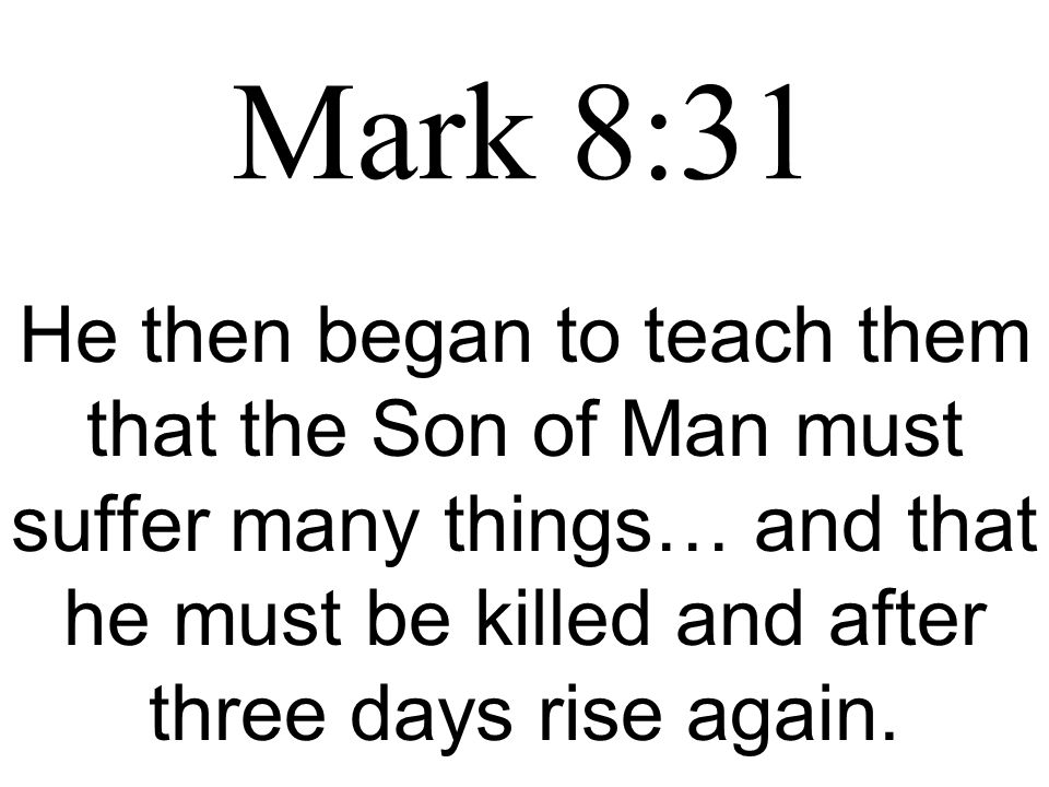 Mark 8:31 He then began to teach them that the Son of Man must suffer many things… and that he must be killed and after three days rise again.