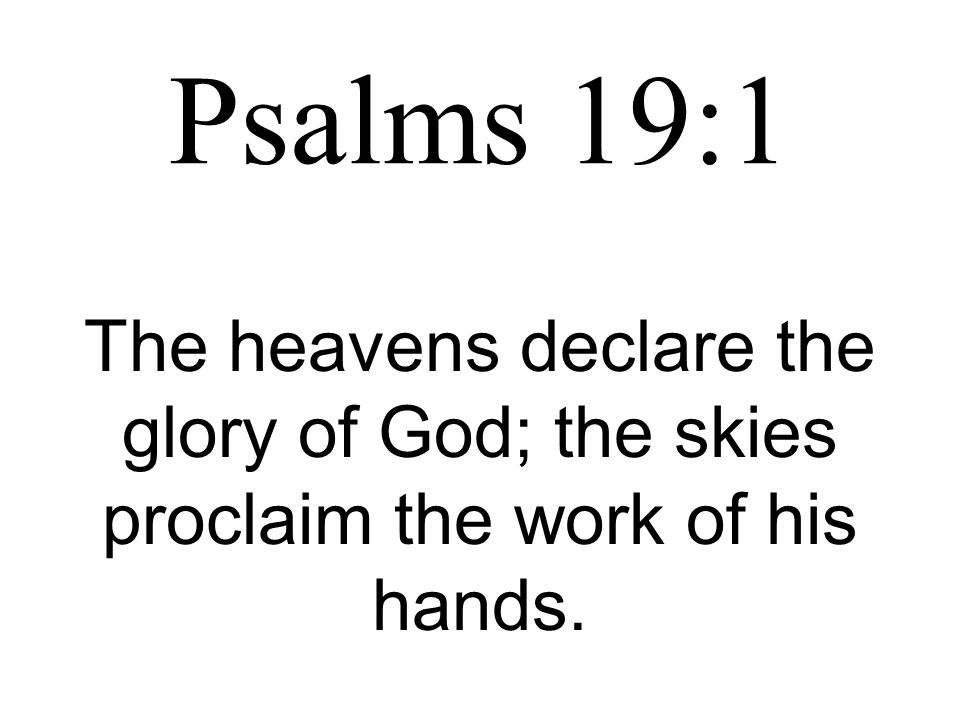 Psalms 19:1 The heavens declare the glory of God; the skies proclaim the work of his hands.