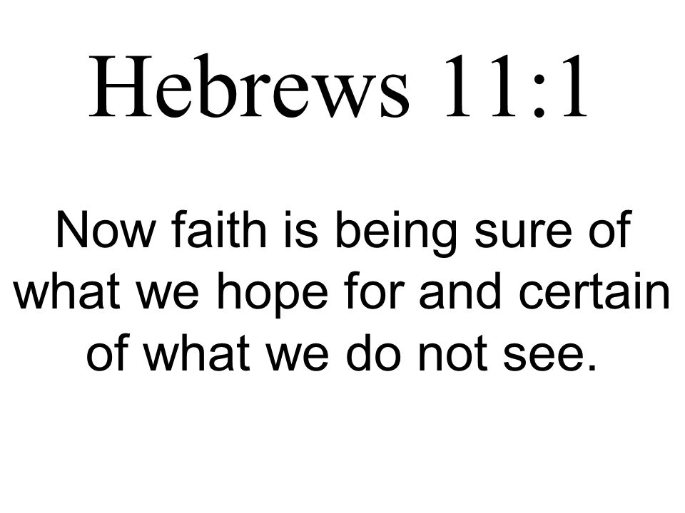 Hebrews 11:1 Now faith is being sure of what we hope for and certain of what we do not see.