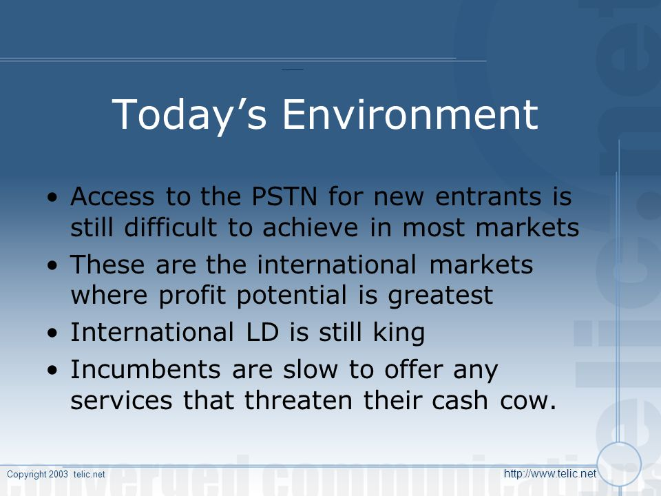 Copyright 2003 telic.net http://www.telic.net Todays Environment Access to the PSTN for new entrants is still difficult to achieve in most markets These are the international markets where profit potential is greatest International LD is still king Incumbents are slow to offer any services that threaten their cash cow.