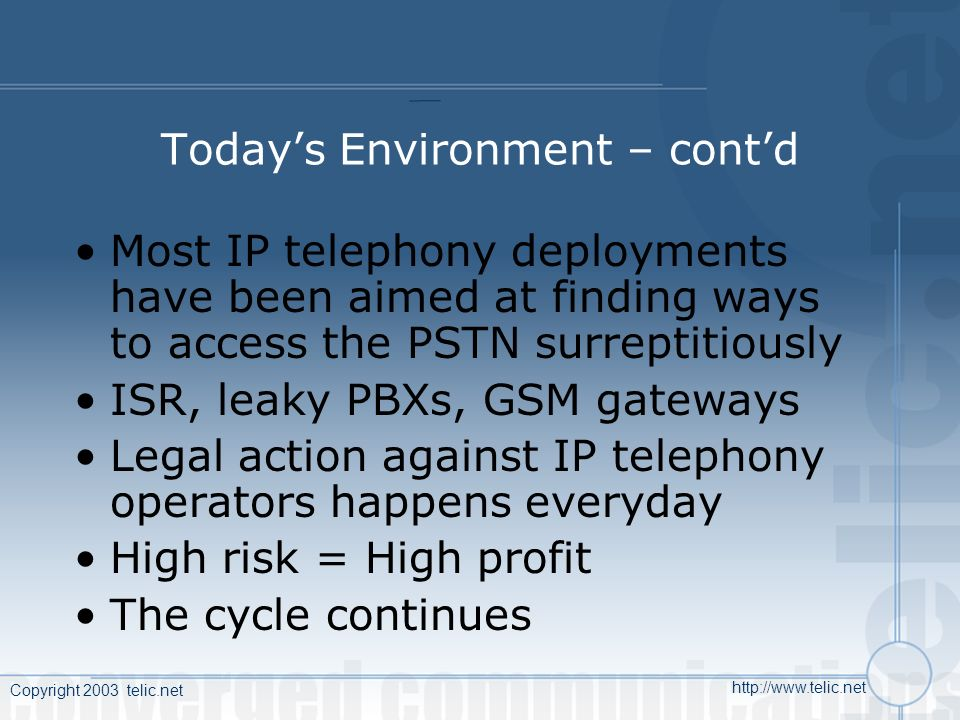 Copyright 2003 telic.net http://www.telic.net Todays Environment – contd Most IP telephony deployments have been aimed at finding ways to access the PSTN surreptitiously ISR, leaky PBXs, GSM gateways Legal action against IP telephony operators happens everyday High risk = High profit The cycle continues