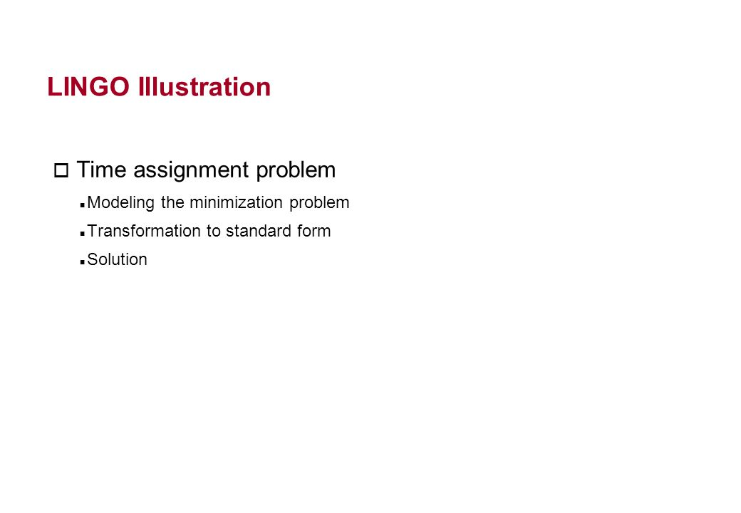 LINGO Illustration o Time assignment problem Modeling the minimization problem Transformation to standard form Solution