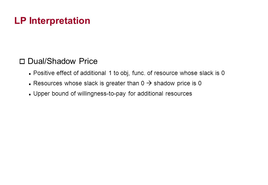 LP Interpretation o Dual/Shadow Price Positive effect of additional 1 to obj, func.