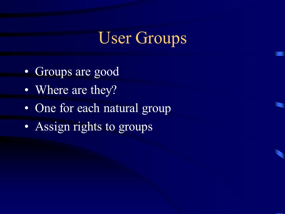 User Groups Groups are good Where are they One for each natural group Assign rights to groups