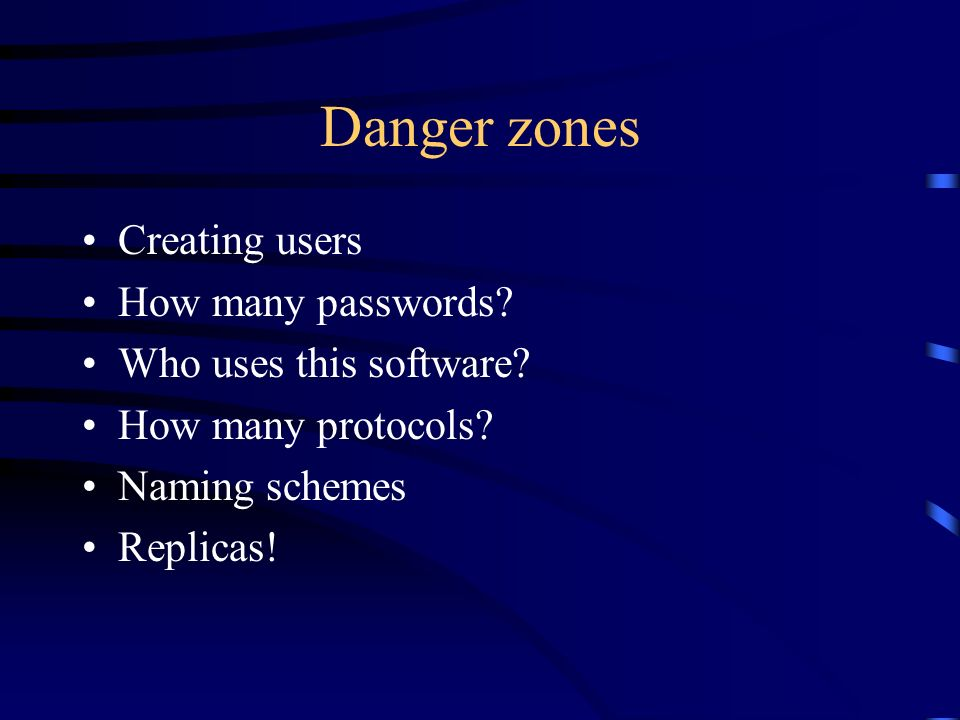 Danger zones Creating users How many passwords. Who uses this software.