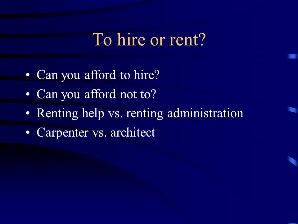 To hire or rent. Can you afford to hire. Can you afford not to.