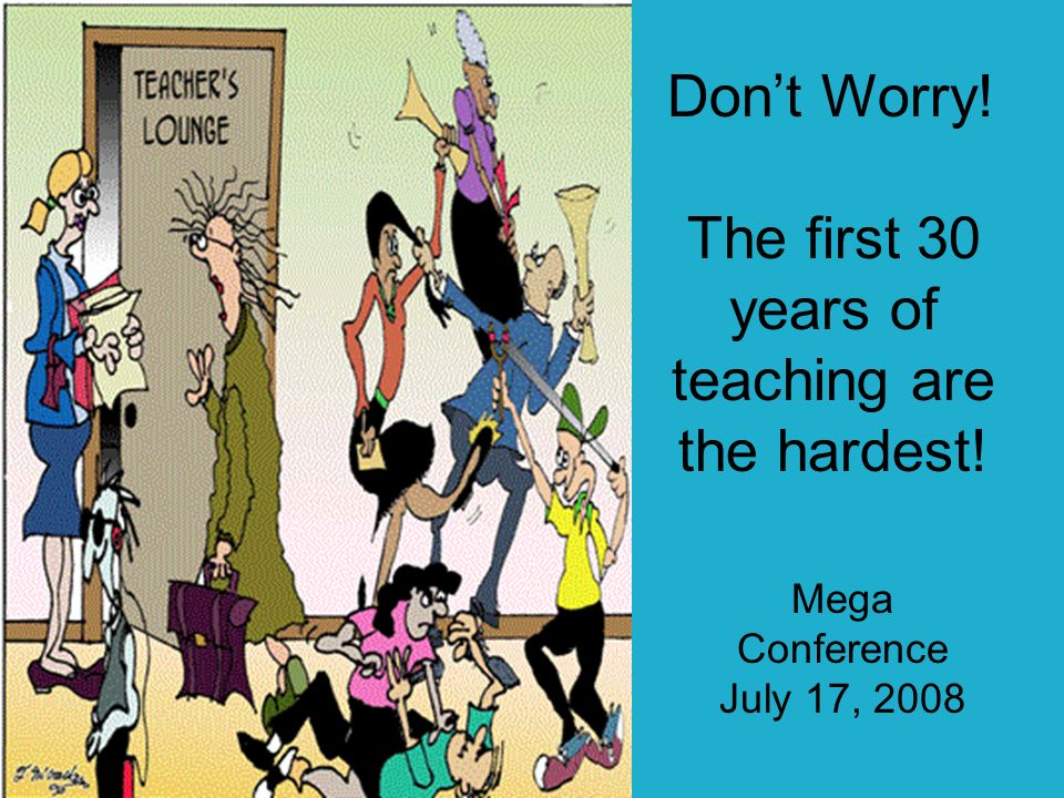 Dont Worry! The first 30 years of teaching are the hardest! Mega Conference July 17, 2008