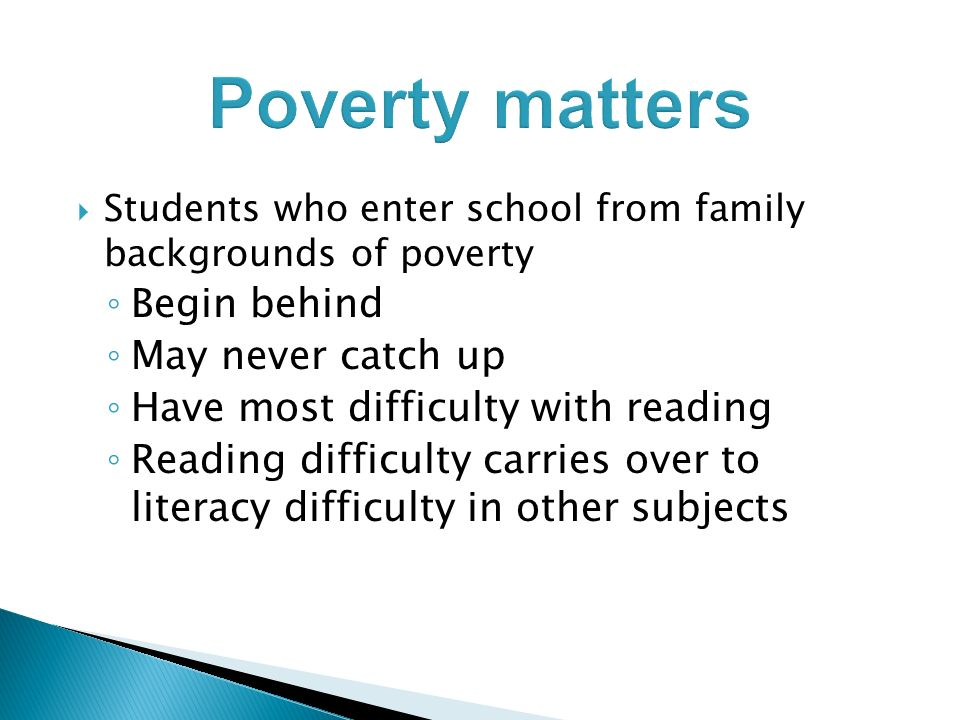 Poverty matters Students who enter school from family backgrounds of poverty Begin behind May never catch up Have most difficulty with reading Reading difficulty carries over to literacy difficulty in other subjects