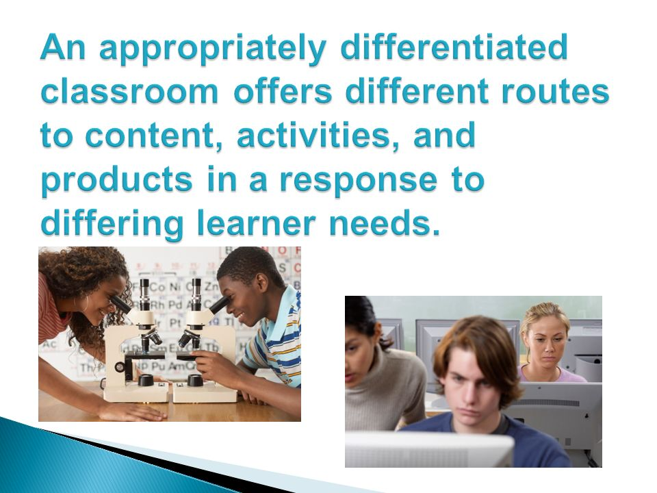 An appropriately differentiated classroom offers different routes to content, activities, and products in a response to differing learner needs.