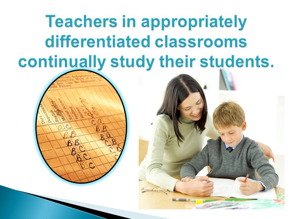Teachers in appropriately differentiated classrooms continually study their students.