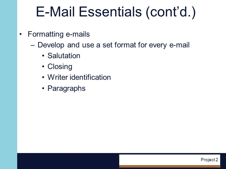 E-Mail Essentials (contd.) Formatting e-mails –Develop and use a set format for every e-mail Salutation Closing Writer identification Paragraphs Project 2