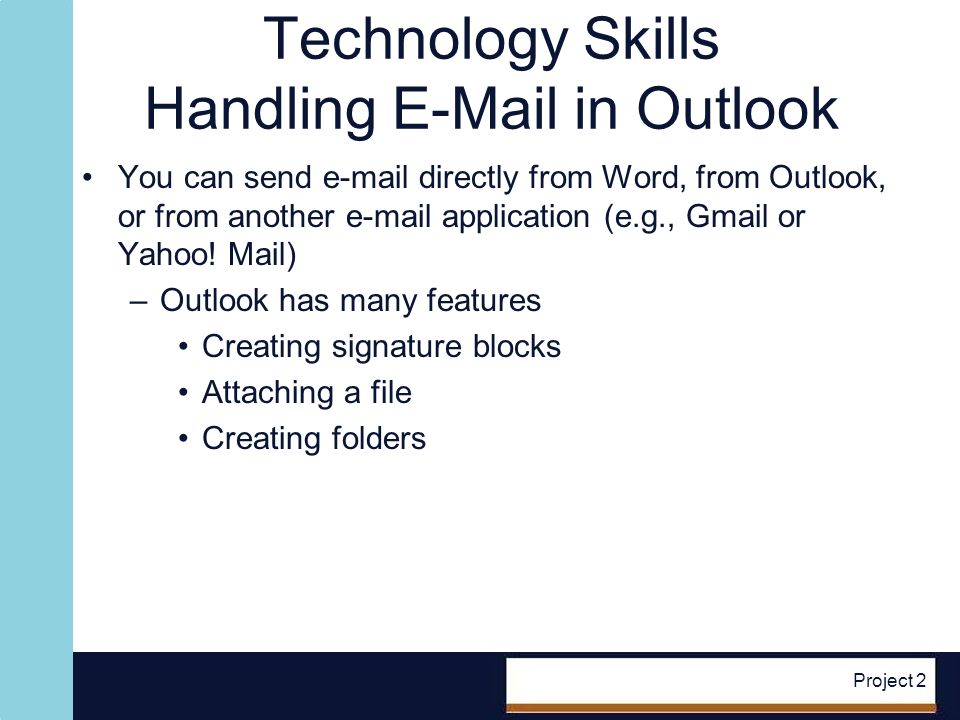 Technology Skills Handling E-Mail in Outlook You can send e-mail directly from Word, from Outlook, or from another e-mail application (e.g., Gmail or Yahoo.
