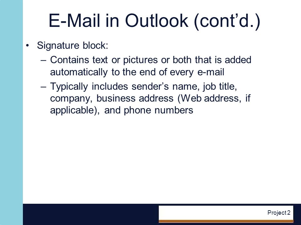E-Mail in Outlook (contd.) Signature block: –Contains text or pictures or both that is added automatically to the end of every e-mail –Typically includes senders name, job title, company, business address (Web address, if applicable), and phone numbers Project 2