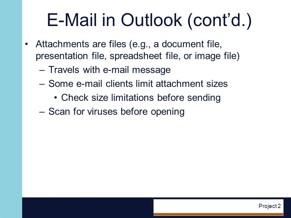 E-Mail in Outlook (contd.) Attachments are files (e.g., a document file, presentation file, spreadsheet file, or image file) –Travels with e-mail message –Some e-mail clients limit attachment sizes Check size limitations before sending –Scan for viruses before opening Project 2