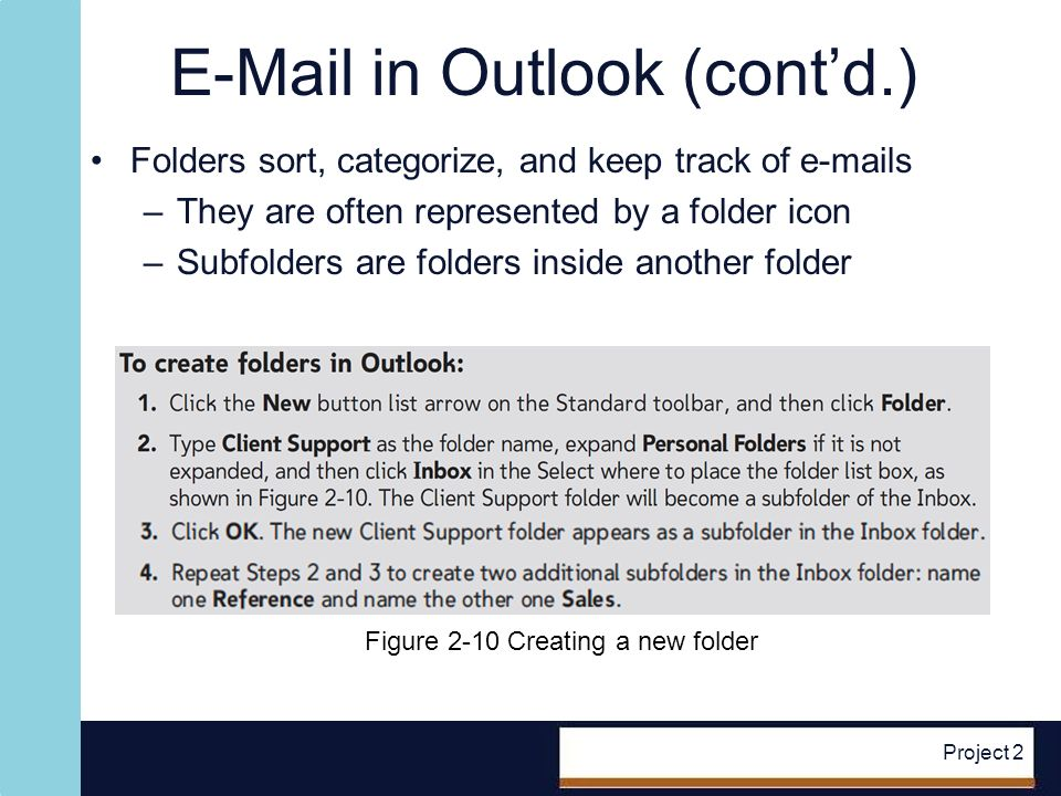 E-Mail in Outlook (contd.) Folders sort, categorize, and keep track of e-mails –They are often represented by a folder icon –Subfolders are folders inside another folder Project 2 Figure 2-10 Creating a new folder