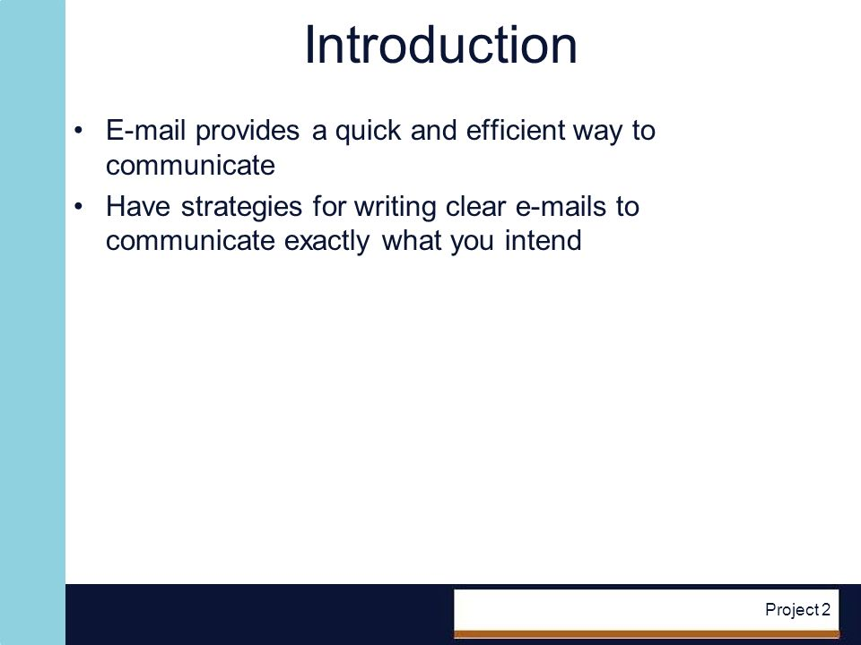 Project 2 Introduction E-mail provides a quick and efficient way to communicate Have strategies for writing clear e-mails to communicate exactly what you intend