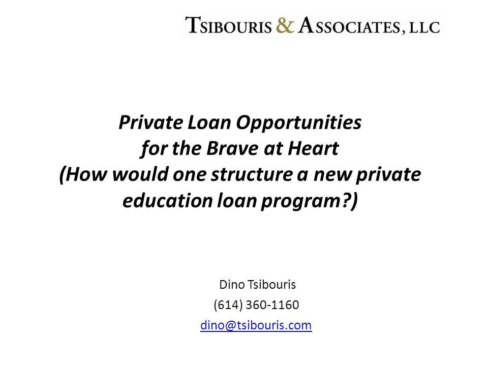 Dino Tsibouris (614) 360-1160 dino@tsibouris.com Private Loan Opportunities for the Brave at Heart (How would one structure a new private education loan program )