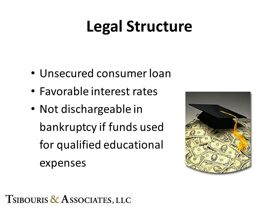 Legal Structure Unsecured consumer loan Favorable interest rates Not dischargeable in bankruptcy if funds used for qualified educational expenses