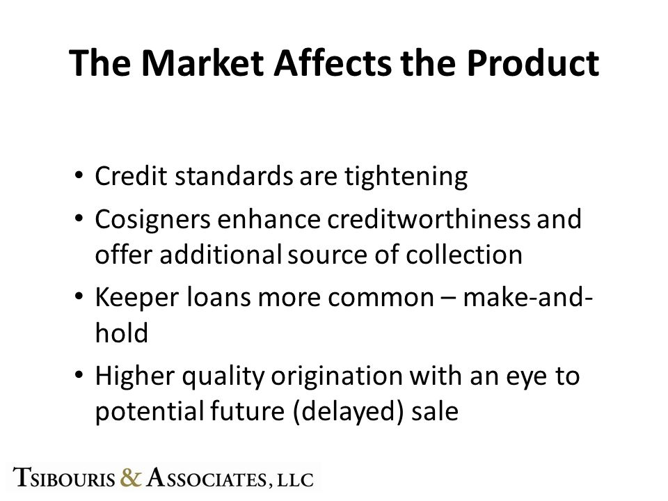 The Market Affects the Product Credit standards are tightening Cosigners enhance creditworthiness and offer additional source of collection Keeper loans more common – make-and- hold Higher quality origination with an eye to potential future (delayed) sale