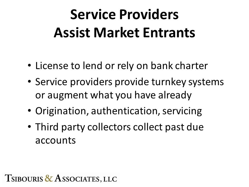 Service Providers Assist Market Entrants License to lend or rely on bank charter Service providers provide turnkey systems or augment what you have already Origination, authentication, servicing Third party collectors collect past due accounts