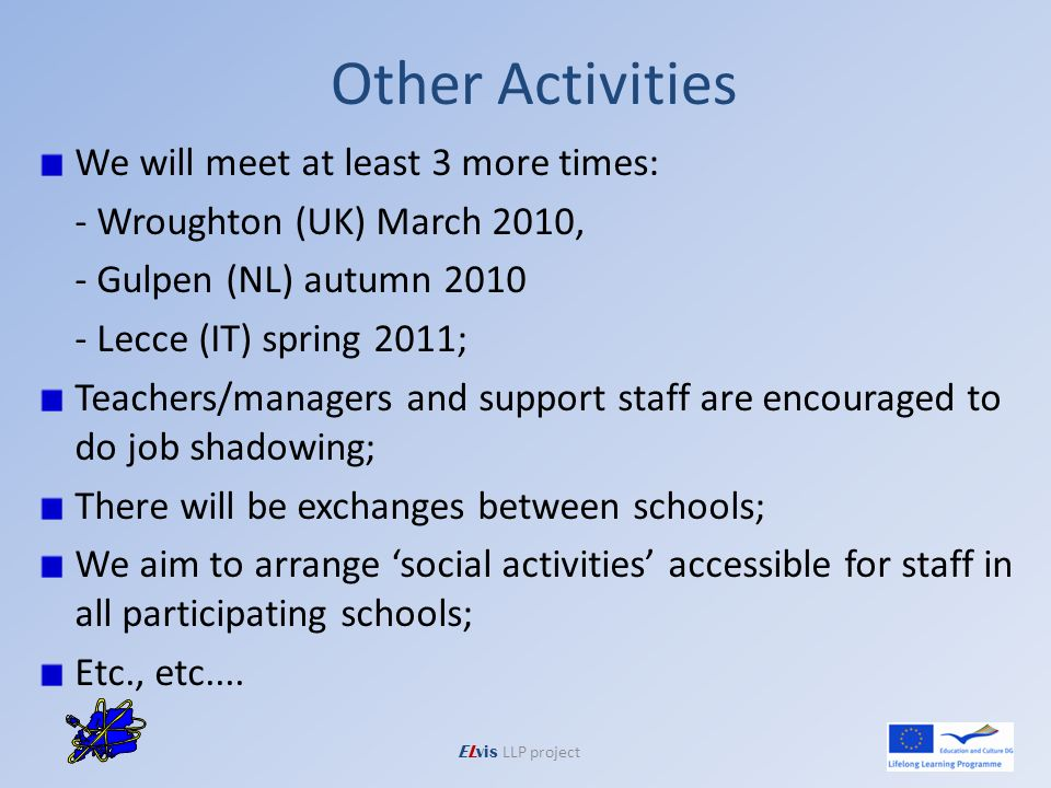 Other Activities We will meet at least 3 more times: - Wroughton (UK) March 2010, - Gulpen (NL) autumn 2010 - Lecce (IT) spring 2011; Teachers/managers and support staff are encouraged to do job shadowing; There will be exchanges between schools; We aim to arrange social activities accessible for staff in all participating schools; Etc., etc....
