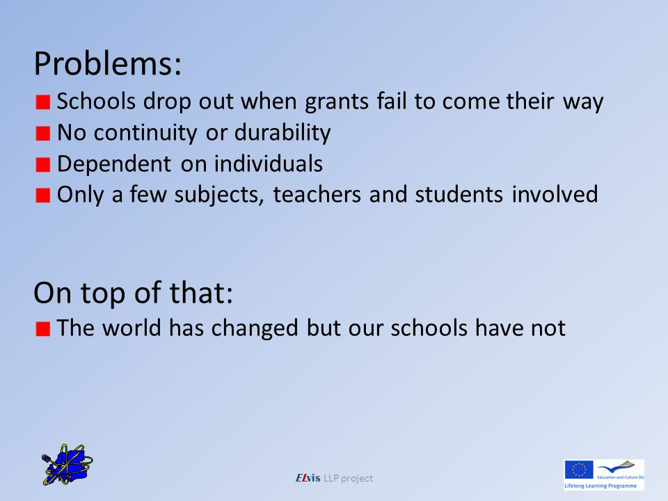 ELvis LLP project Problems: Schools drop out when grants fail to come their way No continuity or durability Dependent on individuals Only a few subjects, teachers and students involved On top of that: The world has changed but our schools have not
