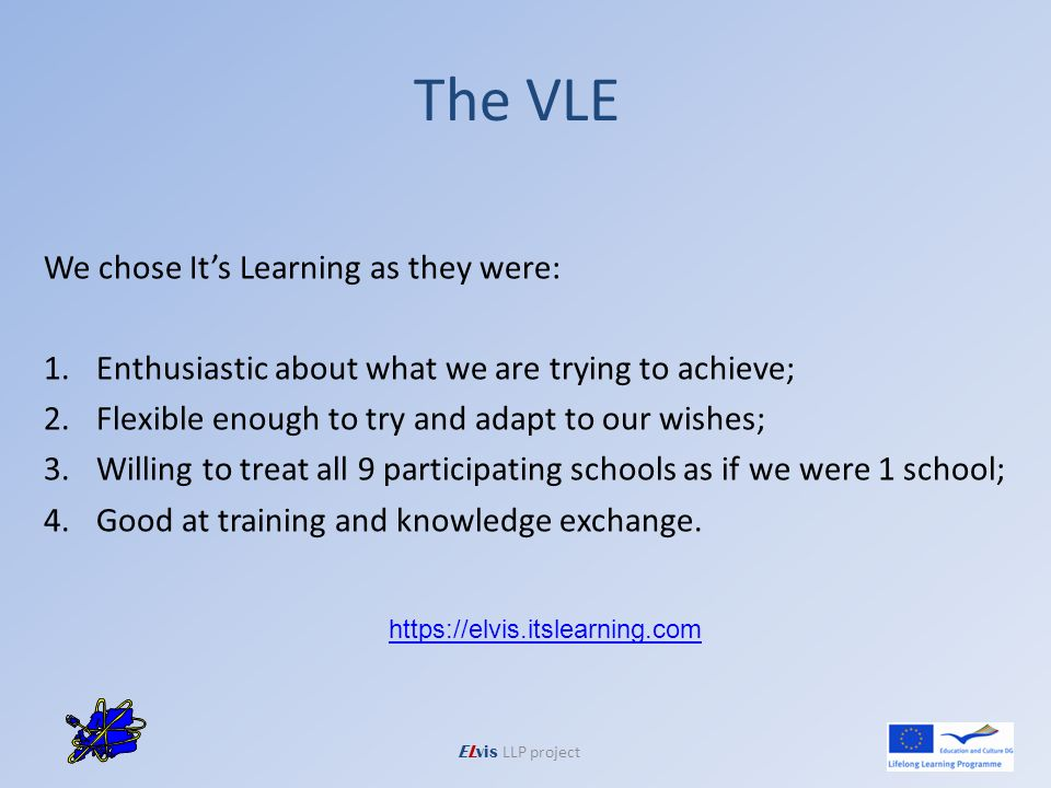 The VLE ELvis LLP project We chose Its Learning as they were: 1.Enthusiastic about what we are trying to achieve;Enthusiastic about what we are trying to achieve; 2.Flexible enough to try and adapt to our wishes;Flexible enough to try and adapt to our wishes; 3.Willing to treat all 9 participating schools as if we were 1 school;Willing to treat all 9 participating schools as if we were 1 school; 4.Good at training and knowledge exchange.Good at training and knowledge exchange.