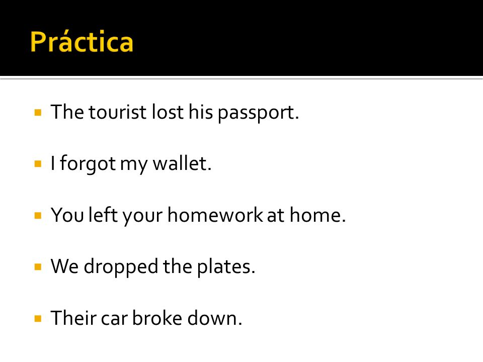 The tourist lost his passport. I forgot my wallet.