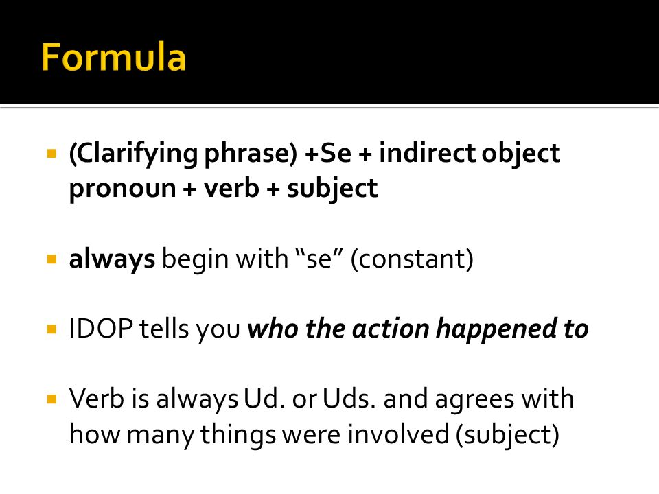 (Clarifying phrase) +Se + indirect object pronoun + verb + subject always begin with se (constant) IDOP tells you who the action happened to Verb is always Ud.