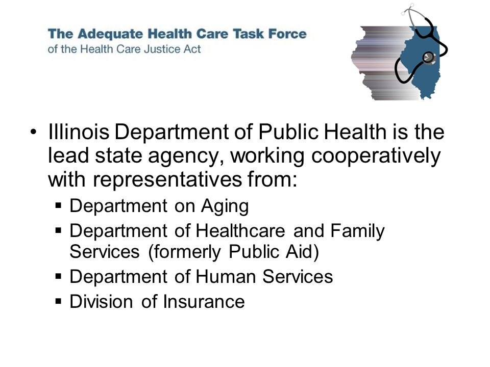 Illinois Department of Public Health is the lead state agency, working cooperatively with representatives from: Department on Aging Department of Healthcare and Family Services (formerly Public Aid) Department of Human Services Division of Insurance