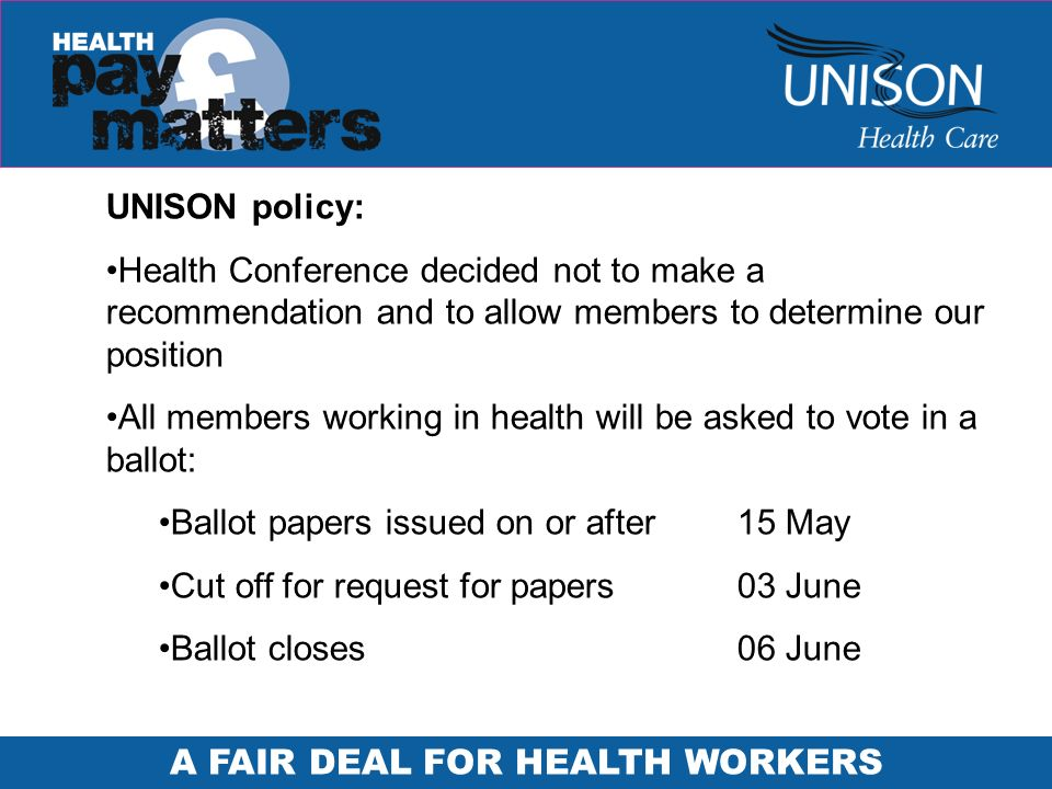 UNISON policy: Health Conference decided not to make a recommendation and to allow members to determine our position All members working in health will be asked to vote in a ballot: Ballot papers issued on or after 15 May Cut off for request for papers03 June Ballot closes 06 June
