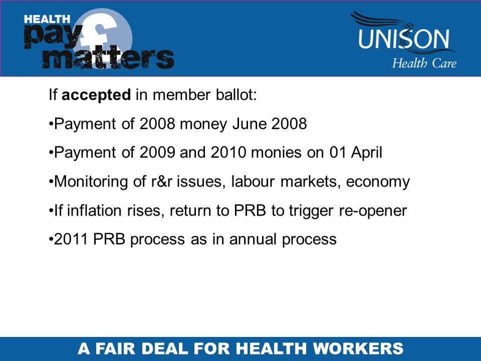 A FAIR DEAL FOR HEALTH WORKERS If accepted in member ballot: Payment of 2008 money June 2008 Payment of 2009 and 2010 monies on 01 April Monitoring of r&r issues, labour markets, economy If inflation rises, return to PRB to trigger re-opener 2011 PRB process as in annual process