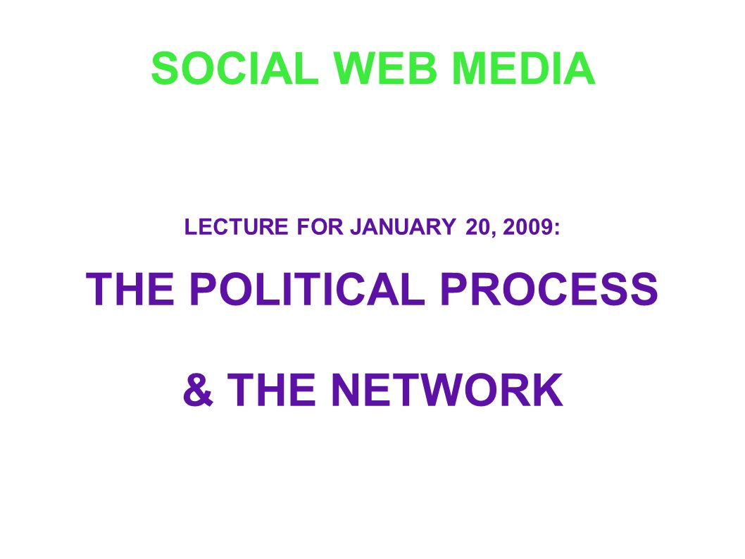 SOCIAL WEB MEDIA LECTURE FOR JANUARY 20, 2009: THE POLITICAL PROCESS & THE NETWORK