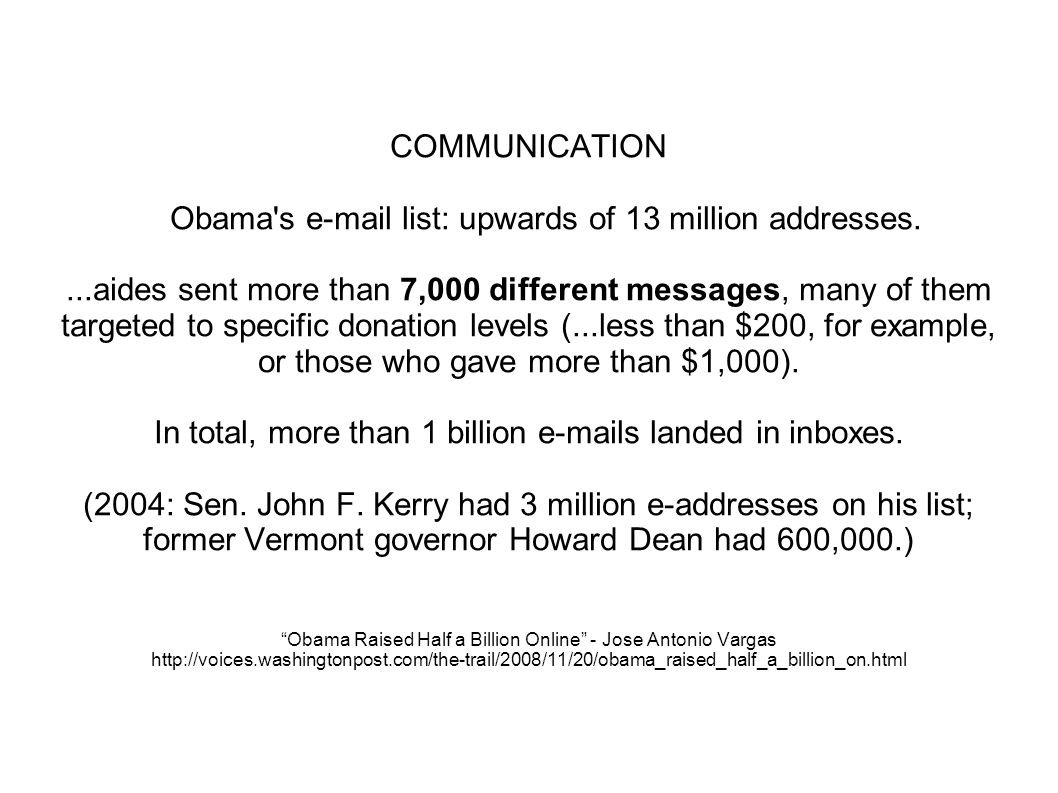 COMMUNICATION Obama s e-mail list: upwards of 13 million addresses....aides sent more than 7,000 different messages, many of them targeted to specific donation levels (...less than $200, for example, or those who gave more than $1,000).