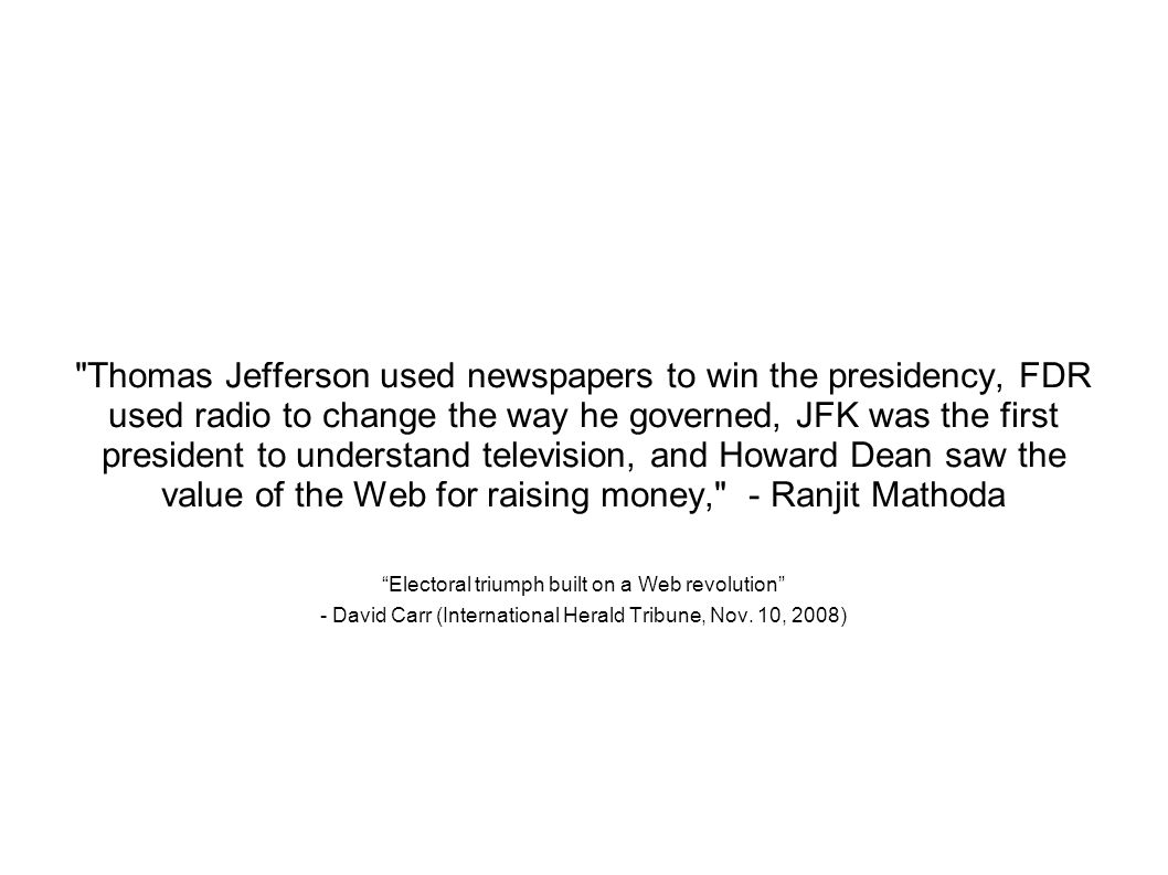 Thomas Jefferson used newspapers to win the presidency, FDR used radio to change the way he governed, JFK was the first president to understand television, and Howard Dean saw the value of the Web for raising money, - Ranjit Mathoda Electoral triumph built on a Web revolution - David Carr (International Herald Tribune, Nov.
