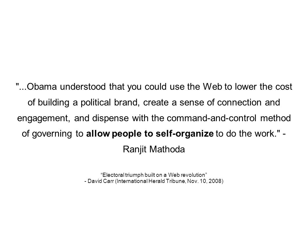 ...Obama understood that you could use the Web to lower the cost of building a political brand, create a sense of connection and engagement, and dispense with the command-and-control method of governing to allow people to self-organize to do the work. - Ranjit Mathoda Electoral triumph built on a Web revolution - David Carr (International Herald Tribune, Nov.