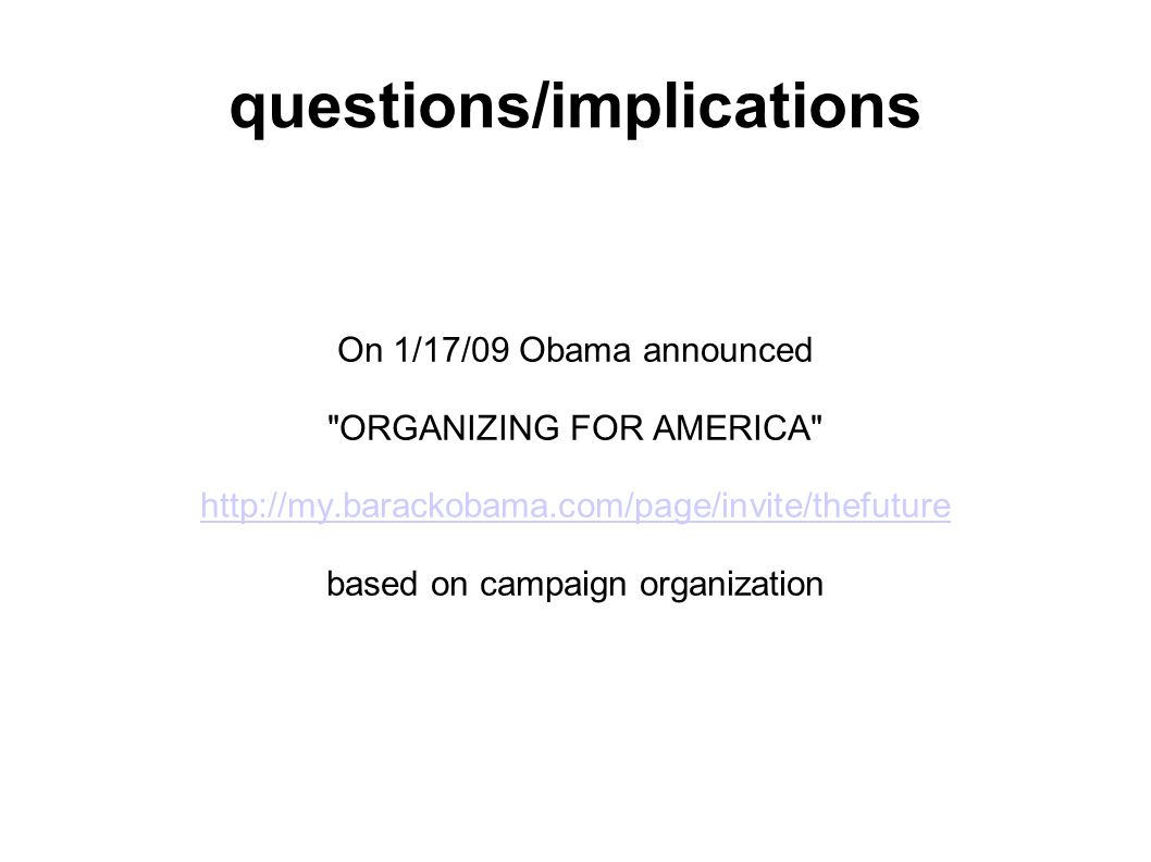 questions/implications On 1/17/09 Obama announced ORGANIZING FOR AMERICA http://my.barackobama.com/page/invite/thefuture based on campaign organization