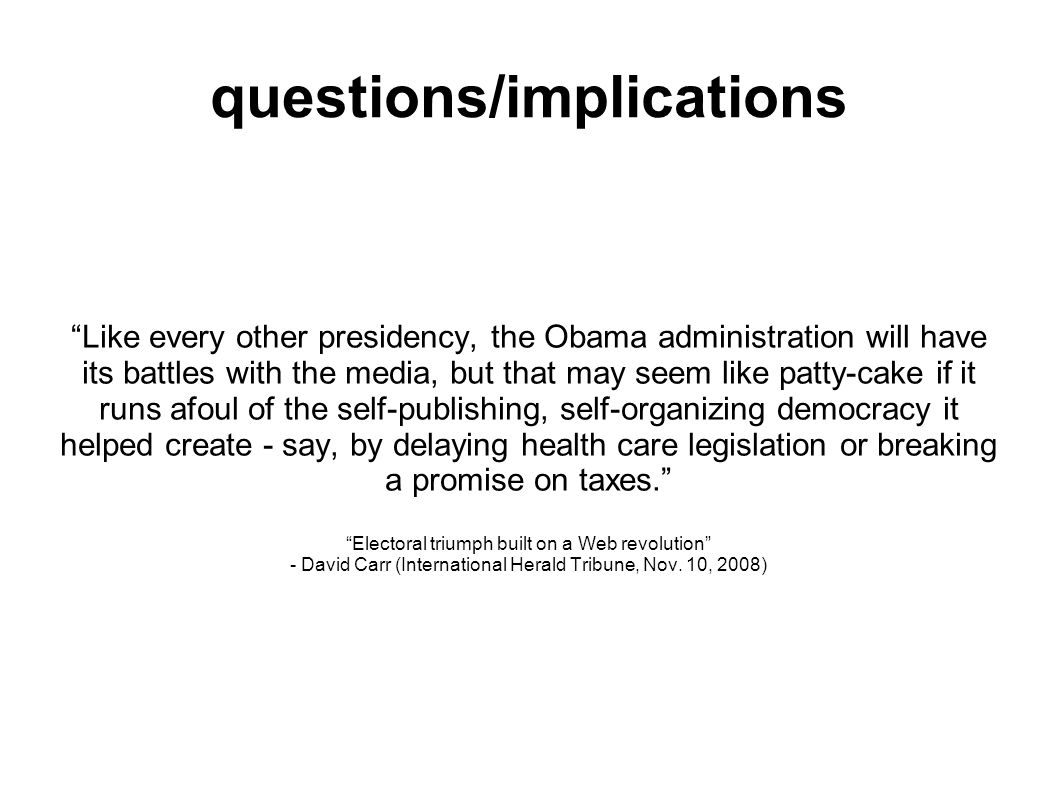 questions/implications Like every other presidency, the Obama administration will have its battles with the media, but that may seem like patty-cake if it runs afoul of the self-publishing, self-organizing democracy it helped create - say, by delaying health care legislation or breaking a promise on taxes.