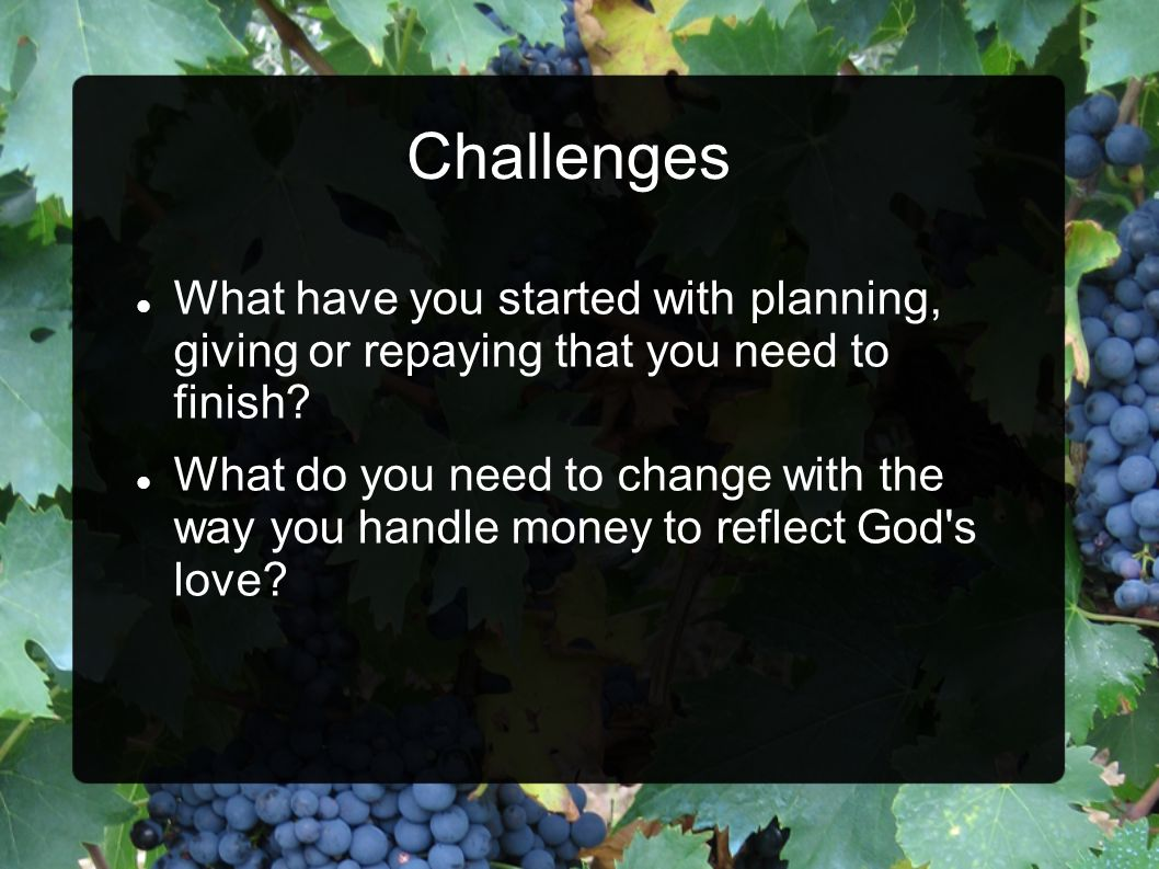 Challenges What have you started with planning, giving or repaying that you need to finish.