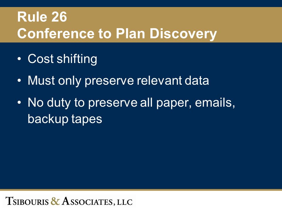 11 Rule 26 Conference to Plan Discovery Cost shifting Must only preserve relevant data No duty to preserve all paper,  s, backup tapes