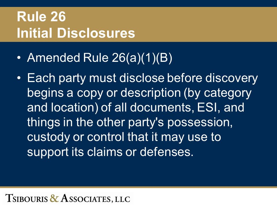 19 Rule 26 Initial Disclosures Amended Rule 26(a)(1)(B) Each party must disclose before discovery begins a copy or description (by category and location) of all documents, ESI, and things in the other party s possession, custody or control that it may use to support its claims or defenses.
