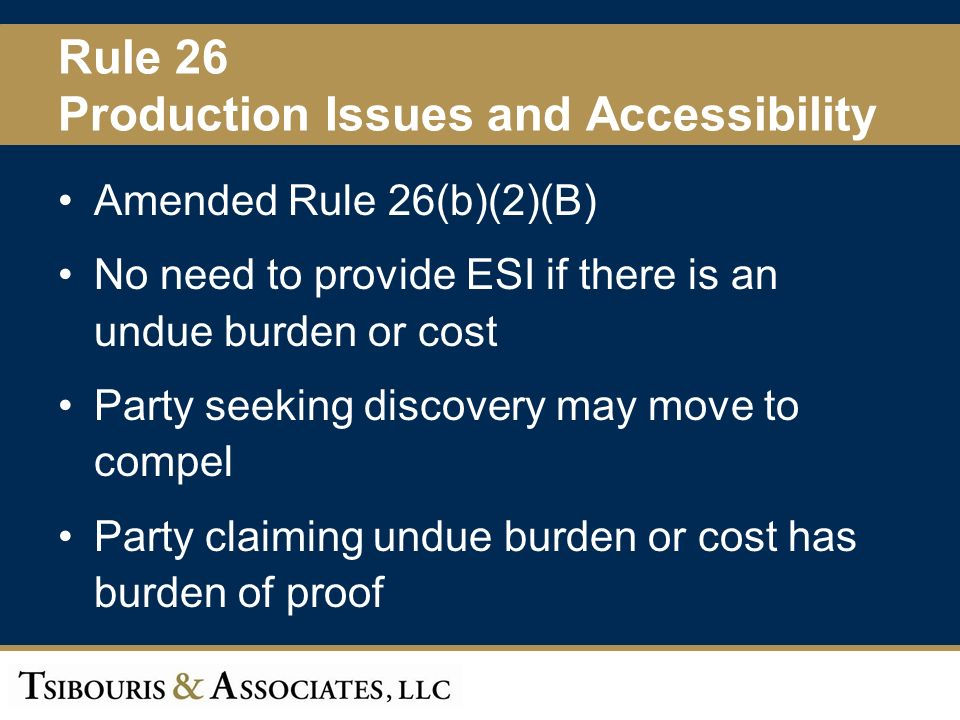 20 Rule 26 Production Issues and Accessibility Amended Rule 26(b)(2)(B) No need to provide ESI if there is an undue burden or cost Party seeking discovery may move to compel Party claiming undue burden or cost has burden of proof