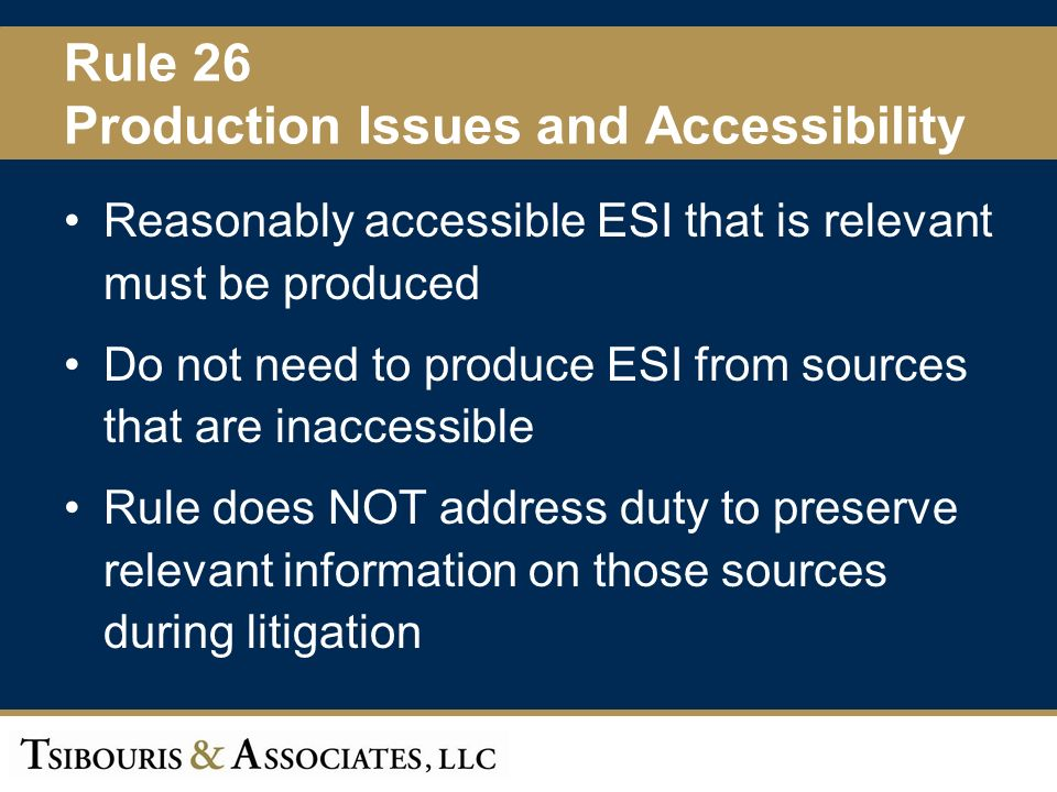 21 Rule 26 Production Issues and Accessibility Reasonably accessible ESI that is relevant must be produced Do not need to produce ESI from sources that are inaccessible Rule does NOT address duty to preserve relevant information on those sources during litigation