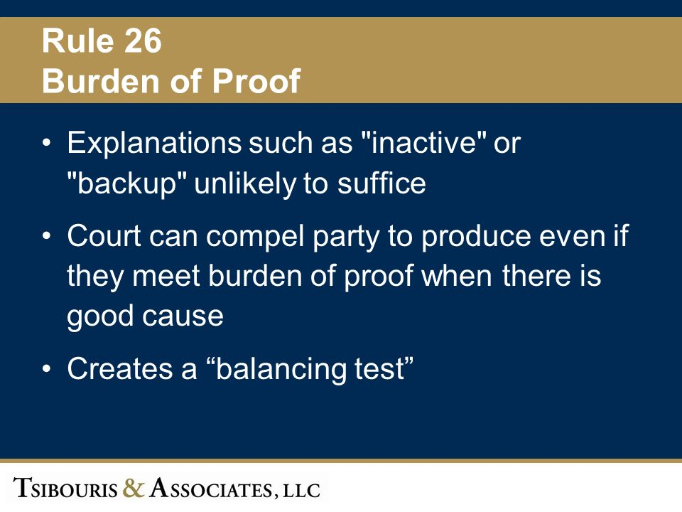 23 Rule 26 Burden of Proof Explanations such as inactive or backup unlikely to suffice Court can compel party to produce even if they meet burden of proof when there is good cause Creates a balancing test