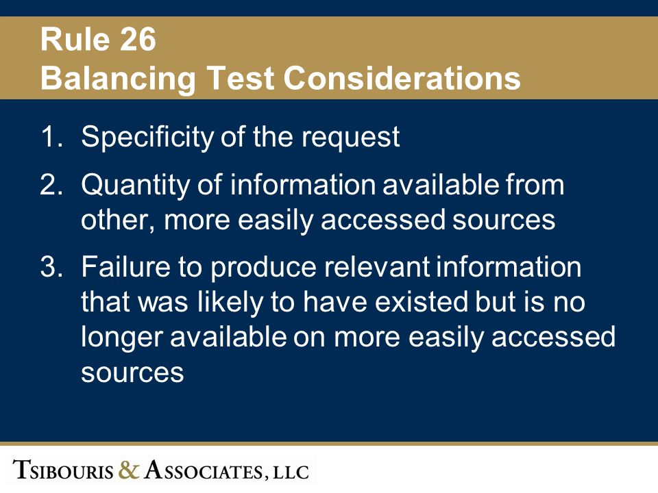 24 Rule 26 Balancing Test Considerations 1.Specificity of the request 2.Quantity of information available from other, more easily accessed sources 3.Failure to produce relevant information that was likely to have existed but is no longer available on more easily accessed sources