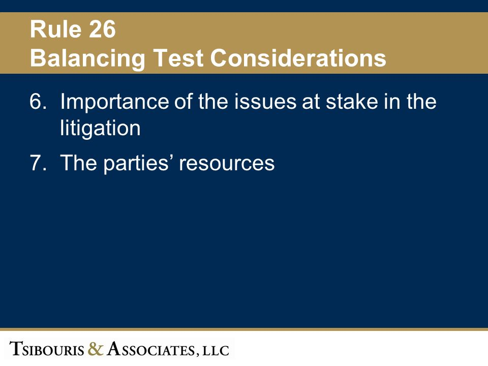 26 Rule 26 Balancing Test Considerations 6.Importance of the issues at stake in the litigation 7.The parties resources
