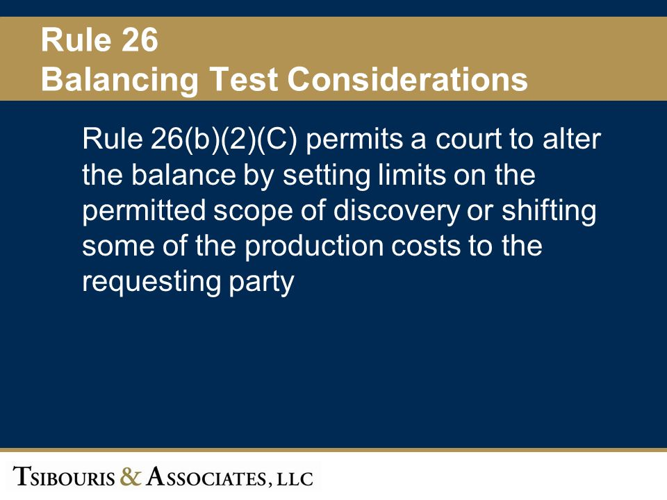 28 Rule 26 Balancing Test Considerations Rule 26(b)(2)(C) permits a court to alter the balance by setting limits on the permitted scope of discovery or shifting some of the production costs to the requesting party